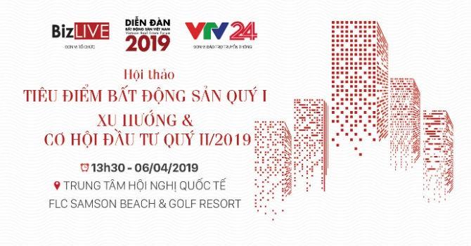 Sắp diễn ra Hội thảo Tiêu điểm bất động sản quý 1, xu hướng và cơ hội đầu tư quý 2/2019